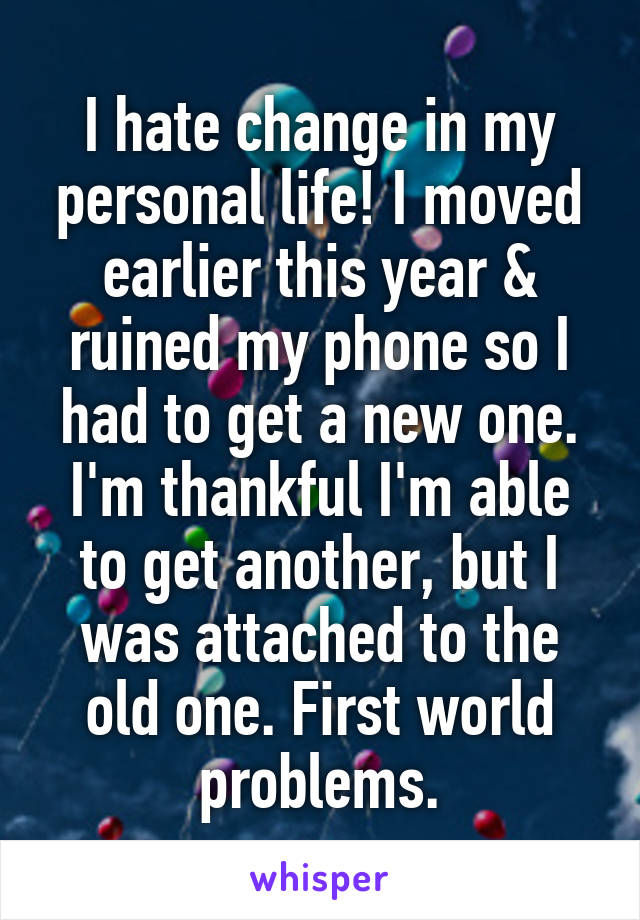 I hate change in my personal life! I moved earlier this year & ruined my phone so I had to get a new one. I'm thankful I'm able to get another, but I was attached to the old one. First world problems.