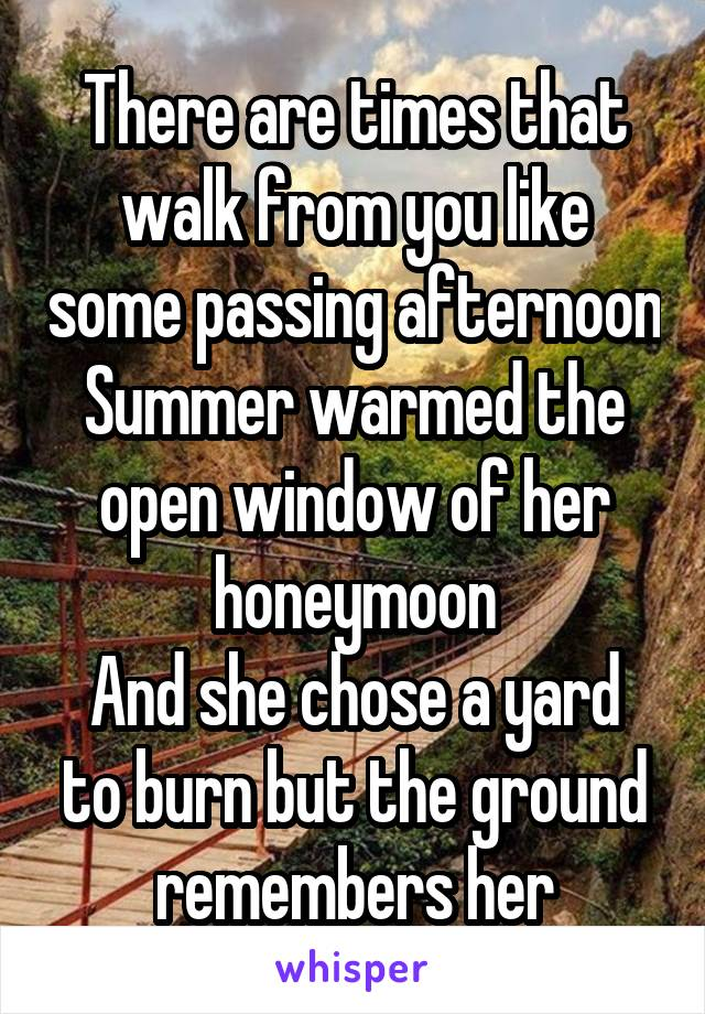 There are times that walk from you like some passing afternoon Summer warmed the open window of her honeymoon And she chose a yard to burn but the ground remembers her