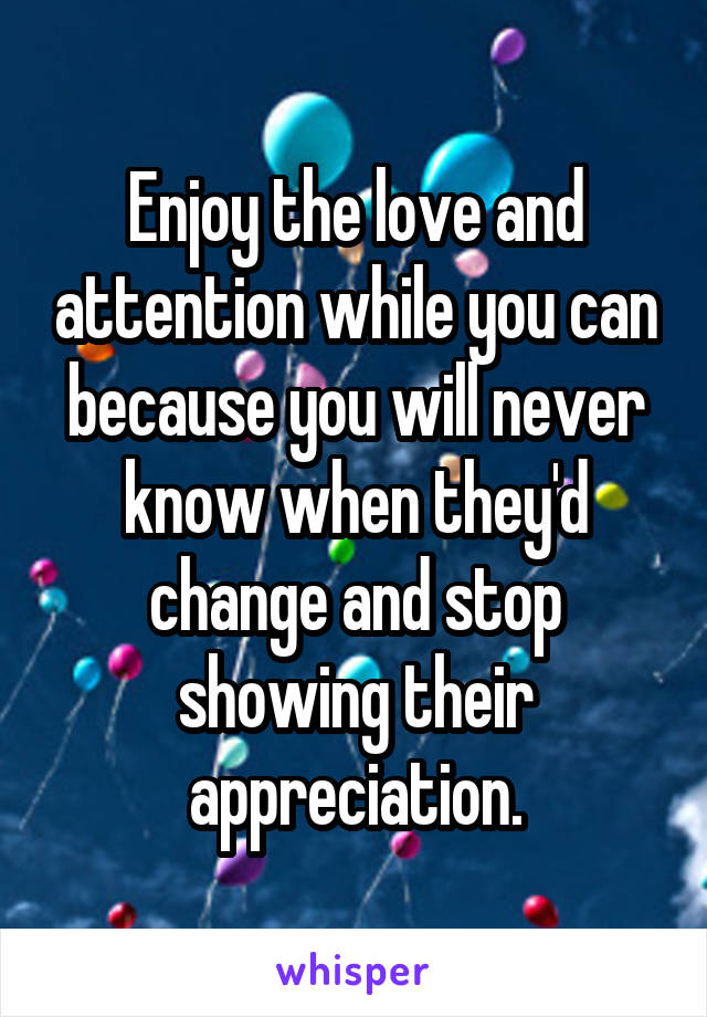 Enjoy the love and attention while you can because you will never know when they'd change and stop showing their appreciation.