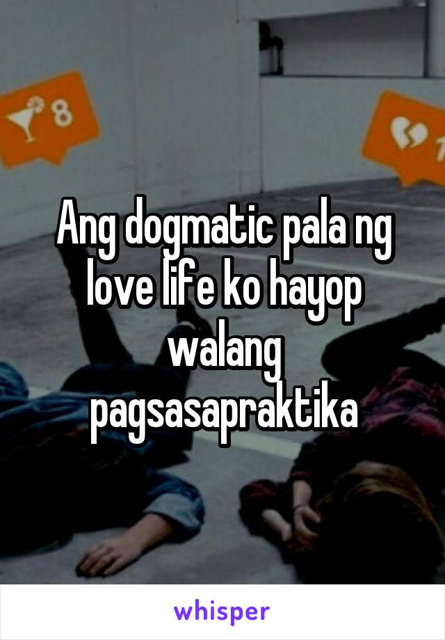 Ang dogmatic pala ng love life ko hayop walang pagsasapraktika