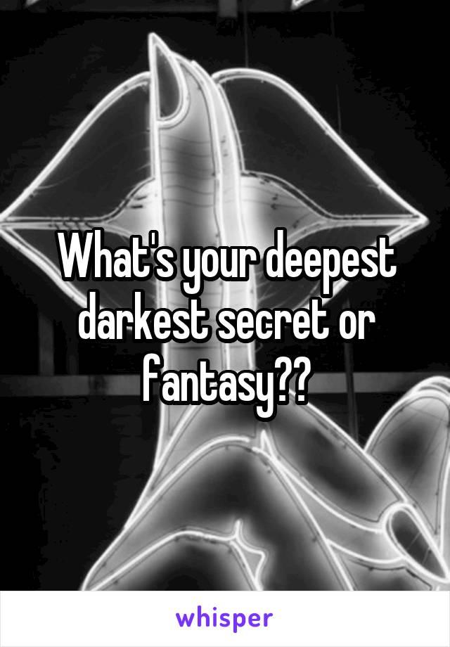 What's your deepest darkest secret or fantasy??