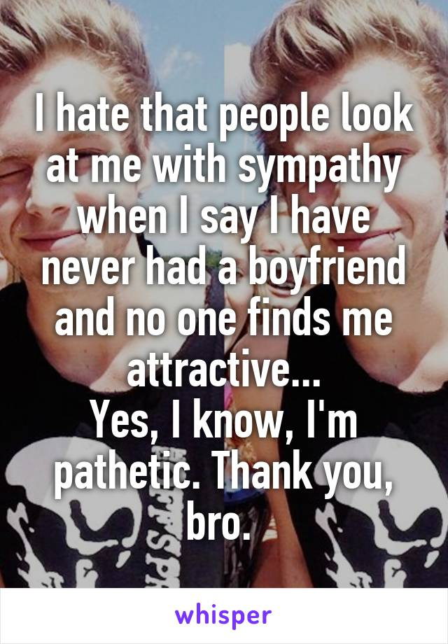 I hate that people look at me with sympathy when I say I have never had a boyfriend and no one finds me attractive... Yes, I know, I'm pathetic. Thank you, bro.