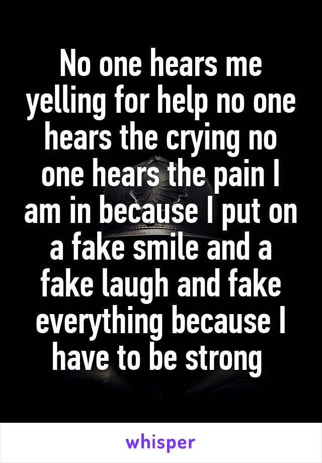No one hears me yelling for help no one hears the crying no one hears the pain I am in because I put on a fake smile and a fake laugh and fake everything because I have to be strong
