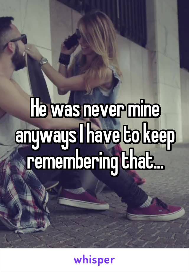 He was never mine anyways I have to keep remembering that...