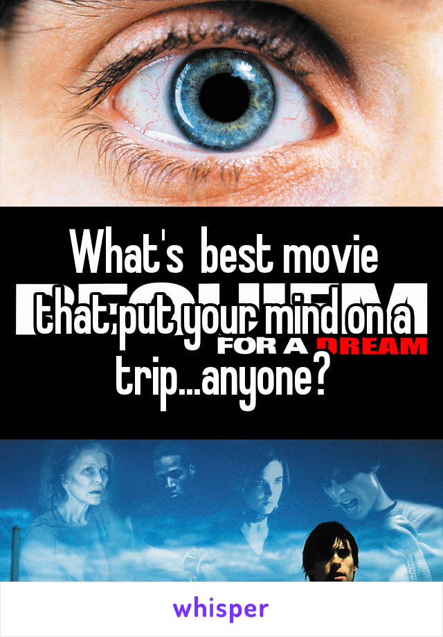 What's  best movie that put your mind on a trip...anyone?