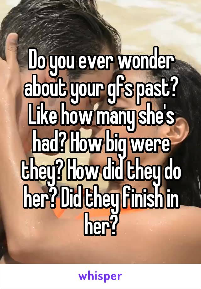 Do you ever wonder about your gfs past? Like how many she's had? How big were they? How did they do her? Did they finish in her?