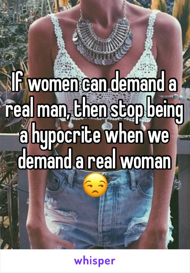 If women can demand a real man, then stop being a hypocrite when we demand a real woman 😒