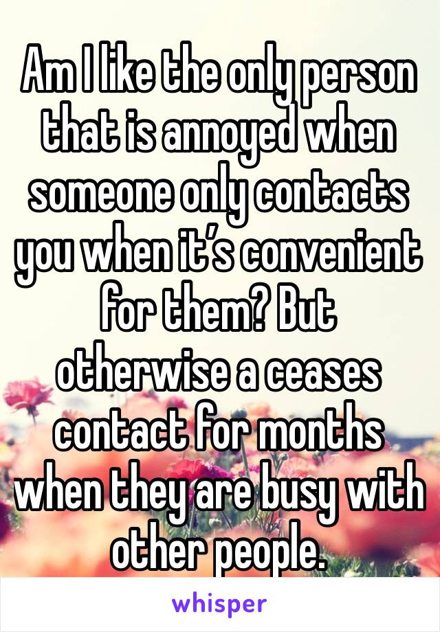 Am I like the only person that is annoyed when someone only contacts you when it's convenient for them? But otherwise a ceases contact for months when they are busy with other people.