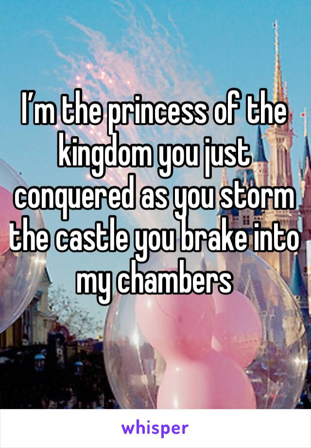 I'm the princess of the kingdom you just conquered as you storm the castle you brake into my chambers