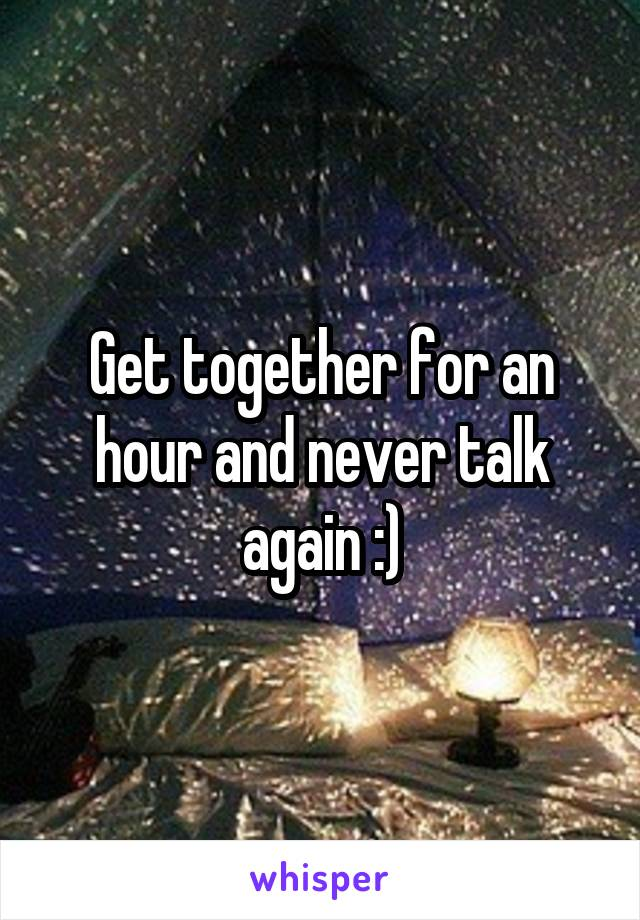 Get together for an hour and never talk again :)