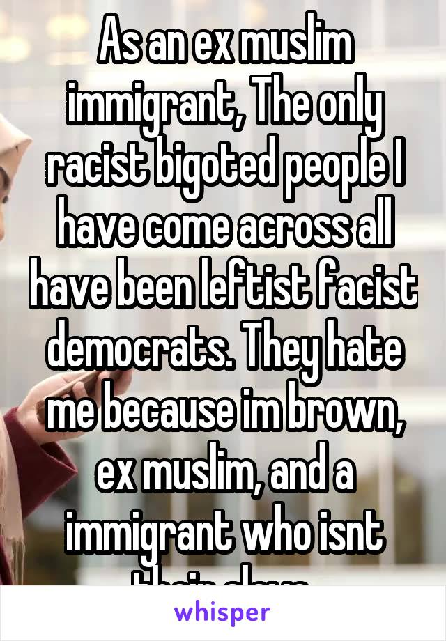 As an ex muslim immigrant, The only racist bigoted people I have come across all have been leftist facist democrats. They hate me because im brown, ex muslim, and a immigrant who isnt their slave.