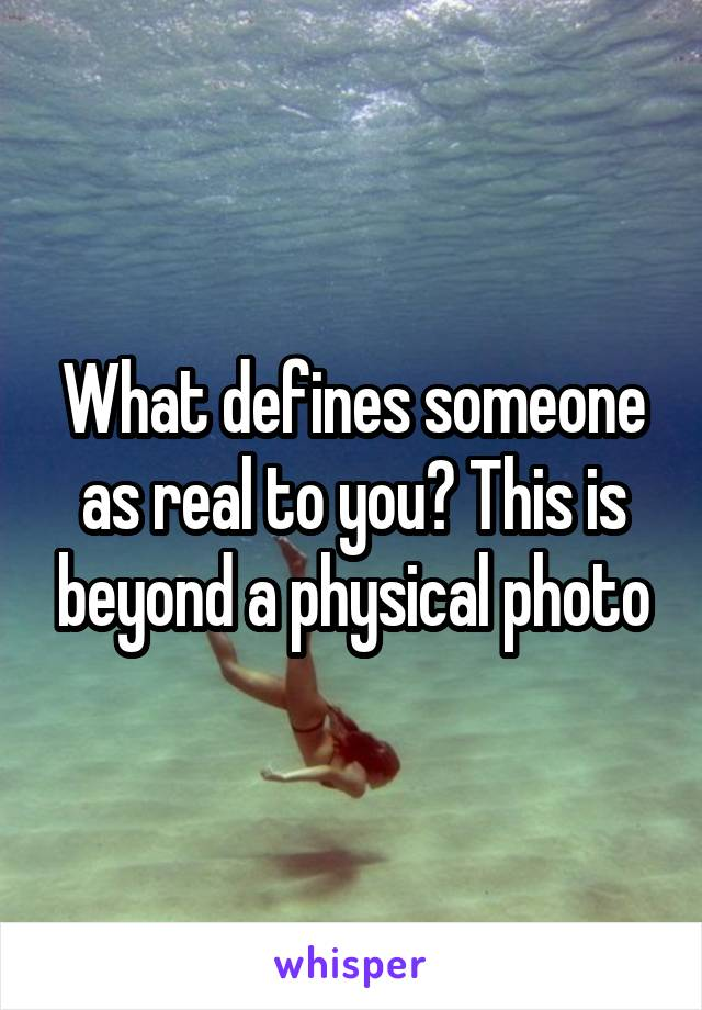 What defines someone as real to you? This is beyond a physical photo