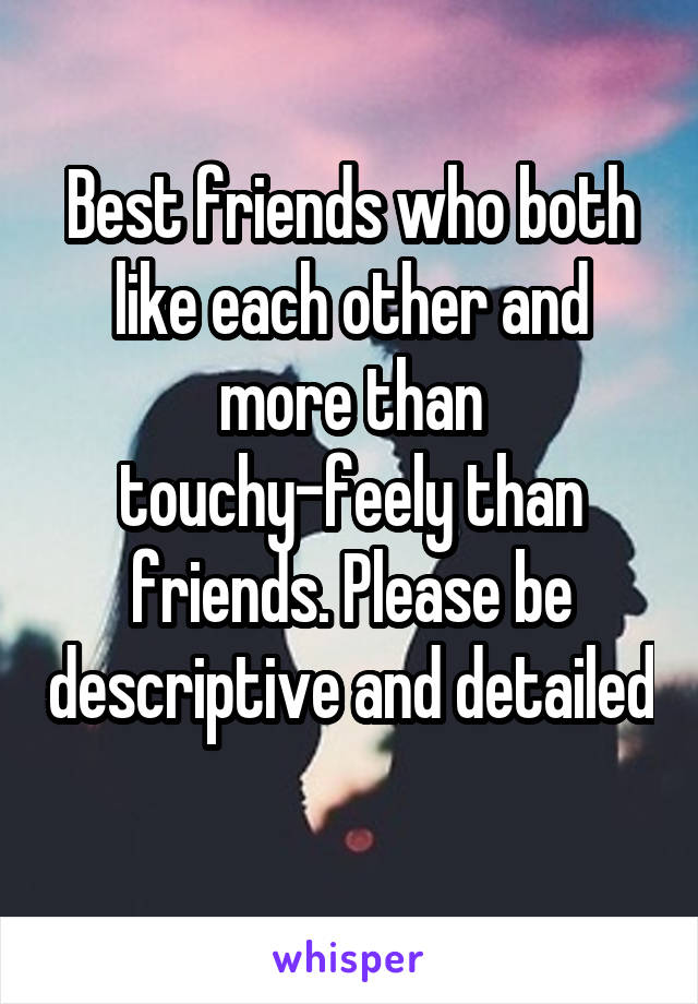 Best friends who both like each other and more than touchy-feely than friends. Please be descriptive and detailed