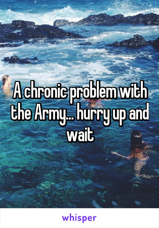 A chronic problem with the Army... hurry up and wait