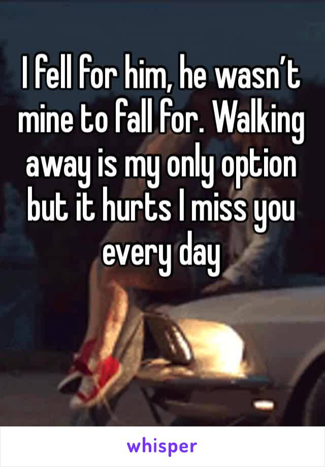 I fell for him, he wasn't mine to fall for. Walking away is my only option but it hurts I miss you every day