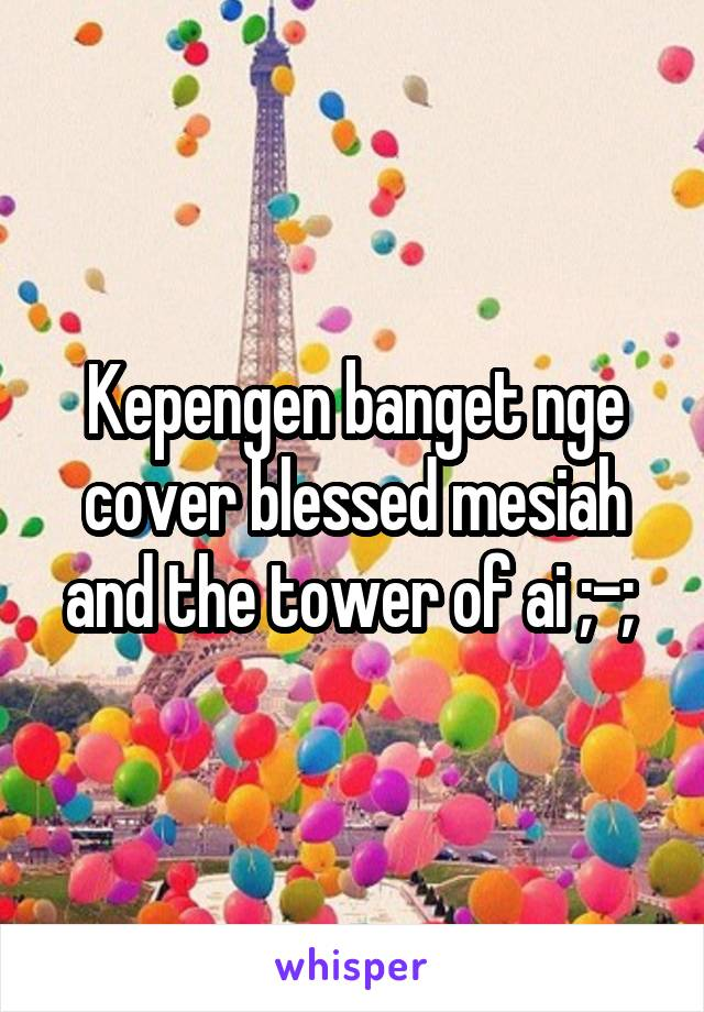 Kepengen banget nge cover blessed mesiah and the tower of ai ;-;