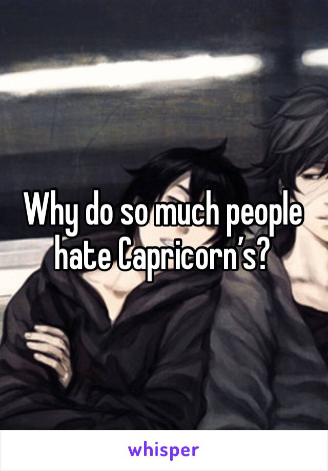 Why do so much people hate Capricorn's?