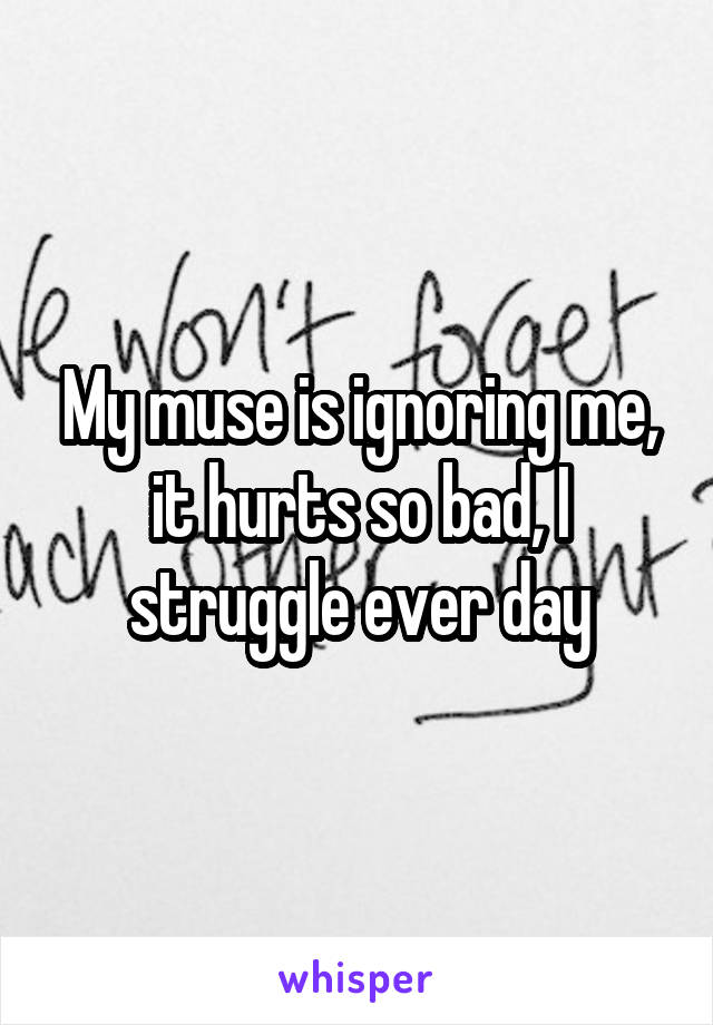 My muse is ignoring me, it hurts so bad, I struggle ever day