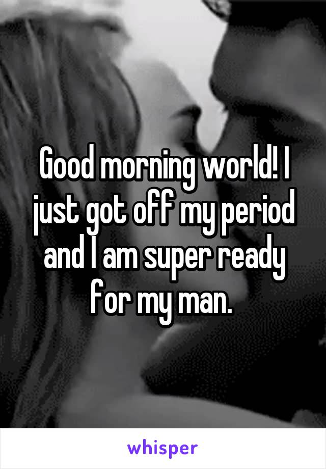 Good morning world! I just got off my period and I am super ready for my man.