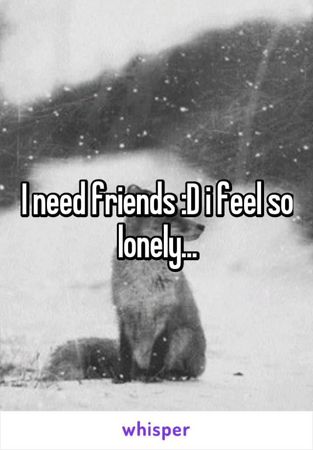 I need friends :D i feel so lonely...