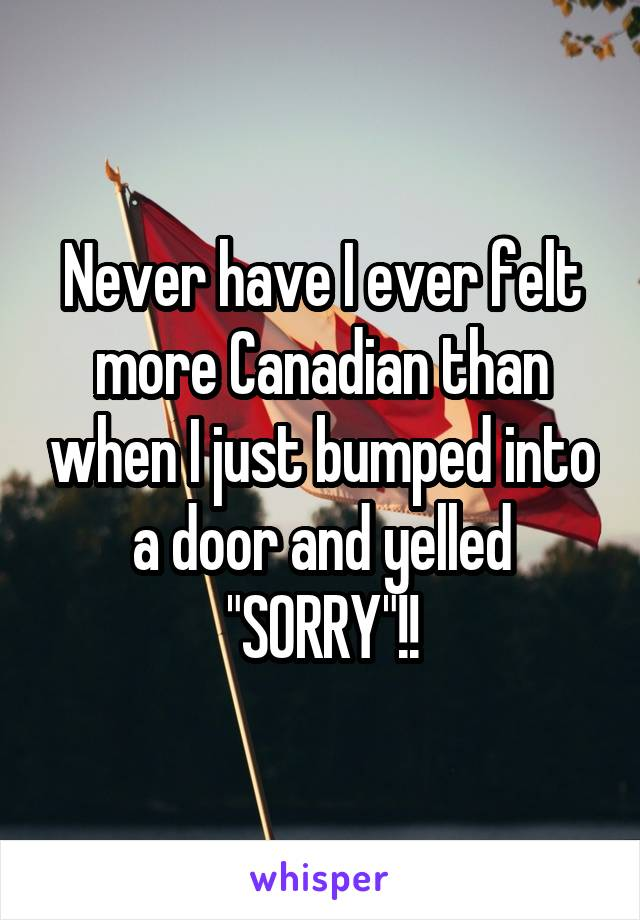 "Never have I ever felt more Canadian than when I just bumped into a door and yelled ""SORRY""!!"