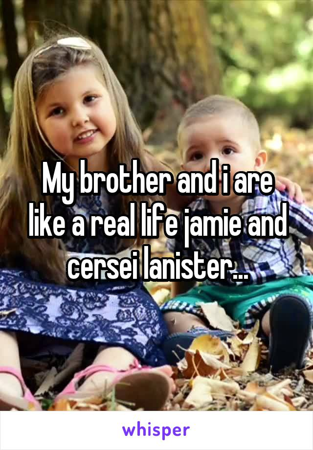 My brother and i are like a real life jamie and cersei lanister...