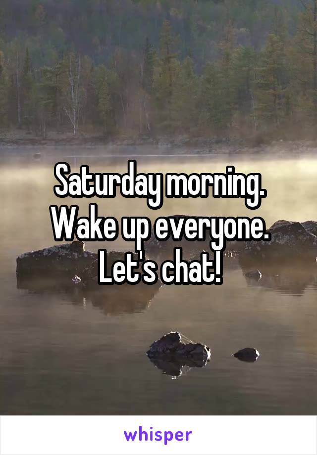 Saturday morning. Wake up everyone. Let's chat!