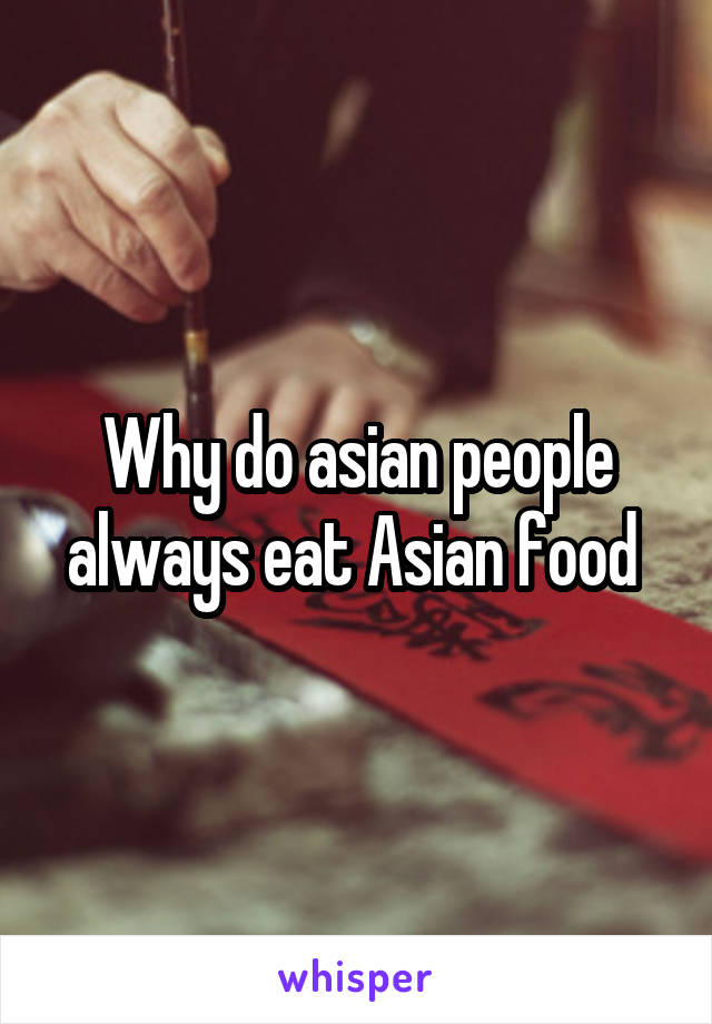 Why do asian people always eat Asian food