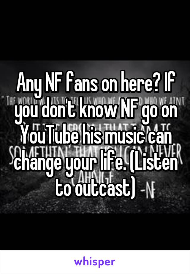 Any NF fans on here? If you don't know NF go on YouTube his music can change your life. (Listen to outcast)
