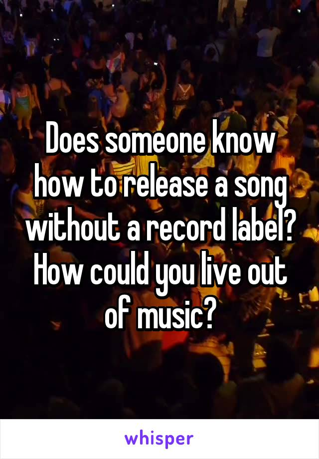 Does someone know how to release a song without a record label? How could you live out of music?