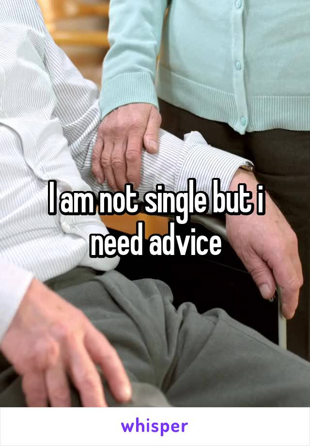 I am not single but i need advice
