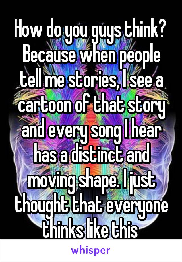 How do you guys think?  Because when people tell me stories, I see a cartoon of that story and every song I hear has a distinct and moving shape. I just thought that everyone thinks like this