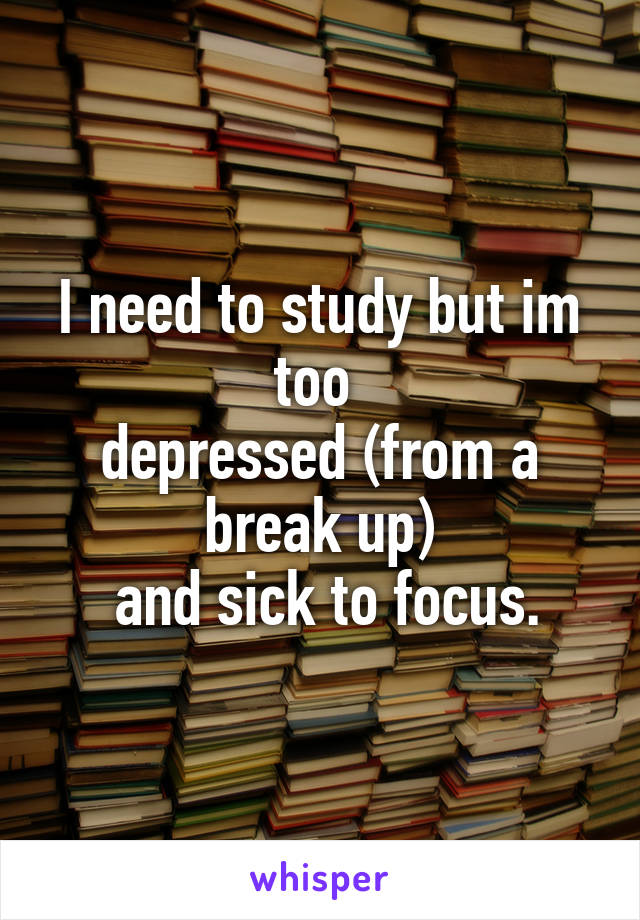 I need to study but im too  depressed (from a break up)  and sick to focus.