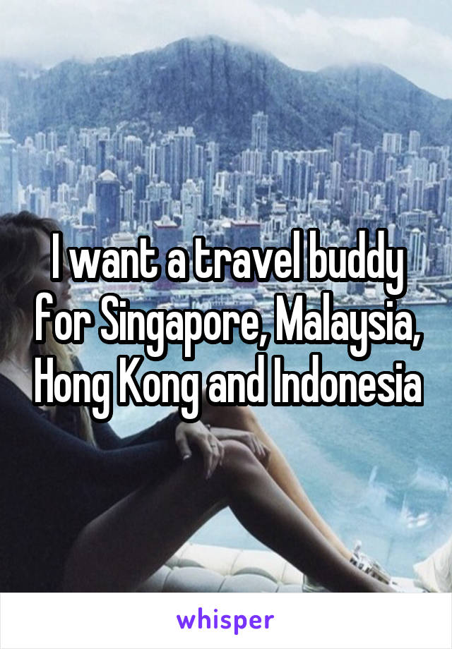 I want a travel buddy for Singapore, Malaysia, Hong Kong and Indonesia