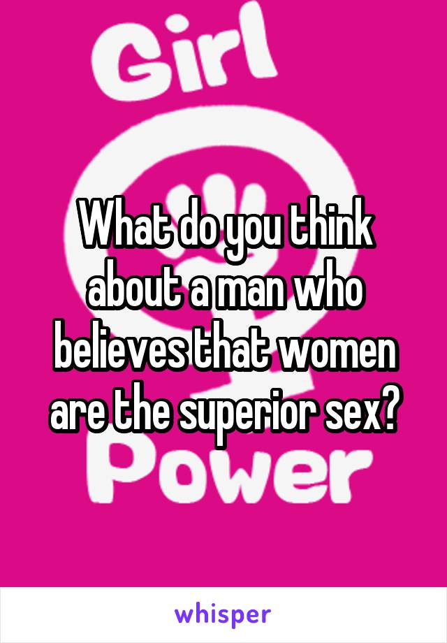 What do you think about a man who believes that women are the superior sex?