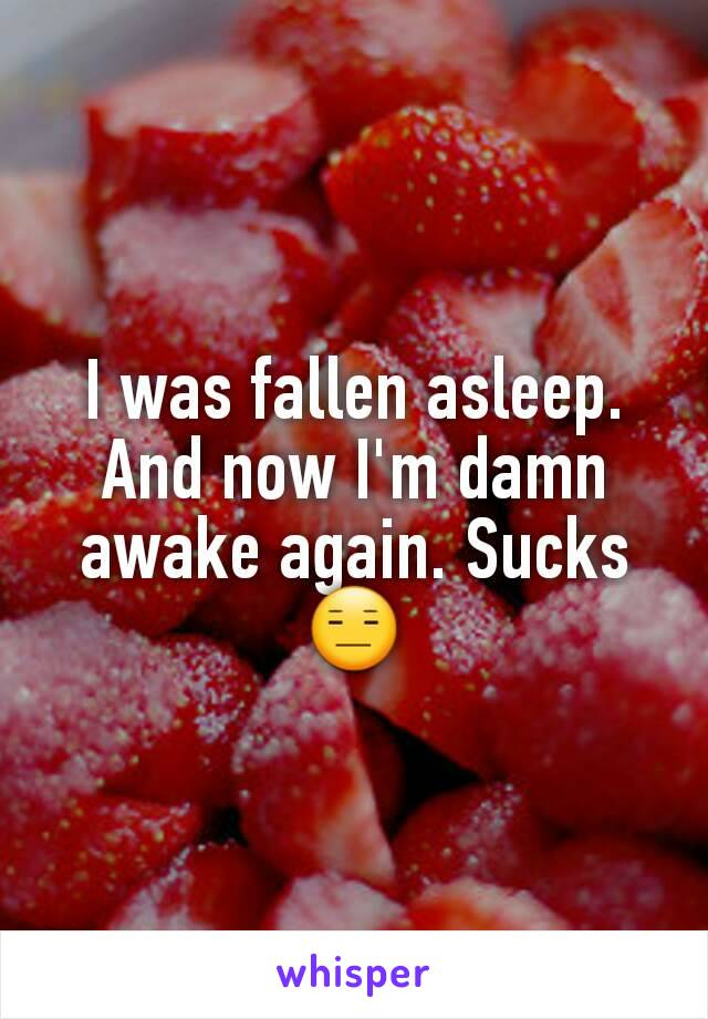 I was fallen asleep. And now I'm damn awake again. Sucks 😑