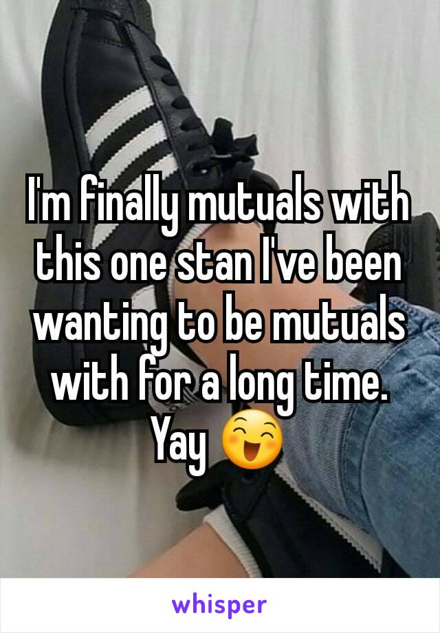 I'm finally mutuals with this one stan I've been wanting to be mutuals with for a long time. Yay 😄
