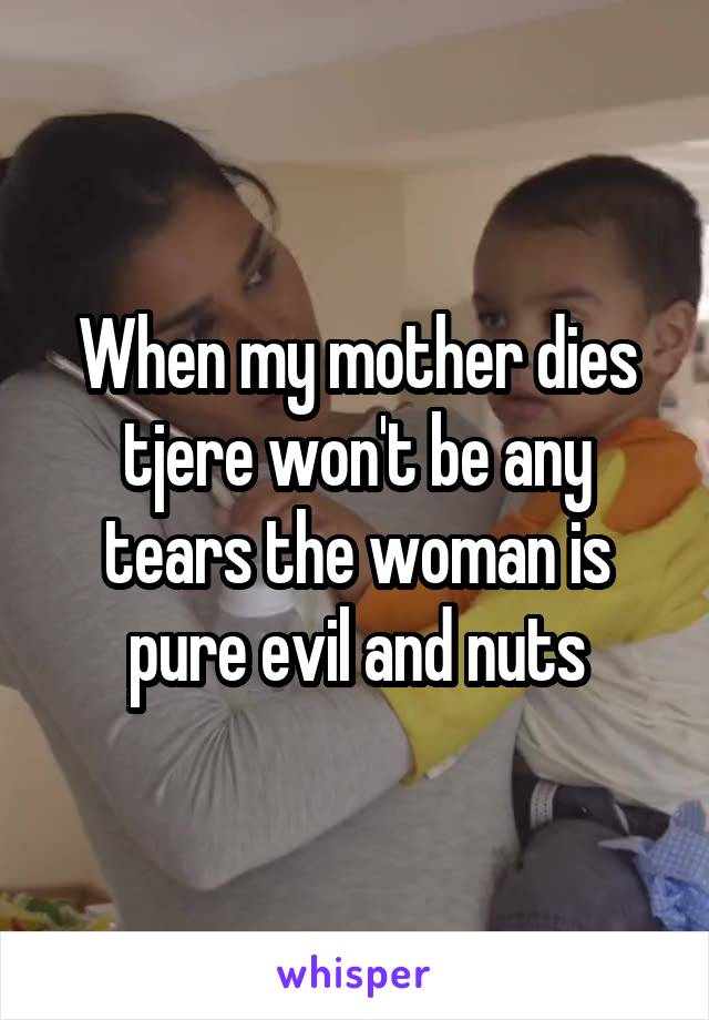 When my mother dies tjere won't be any tears the woman is pure evil and nuts