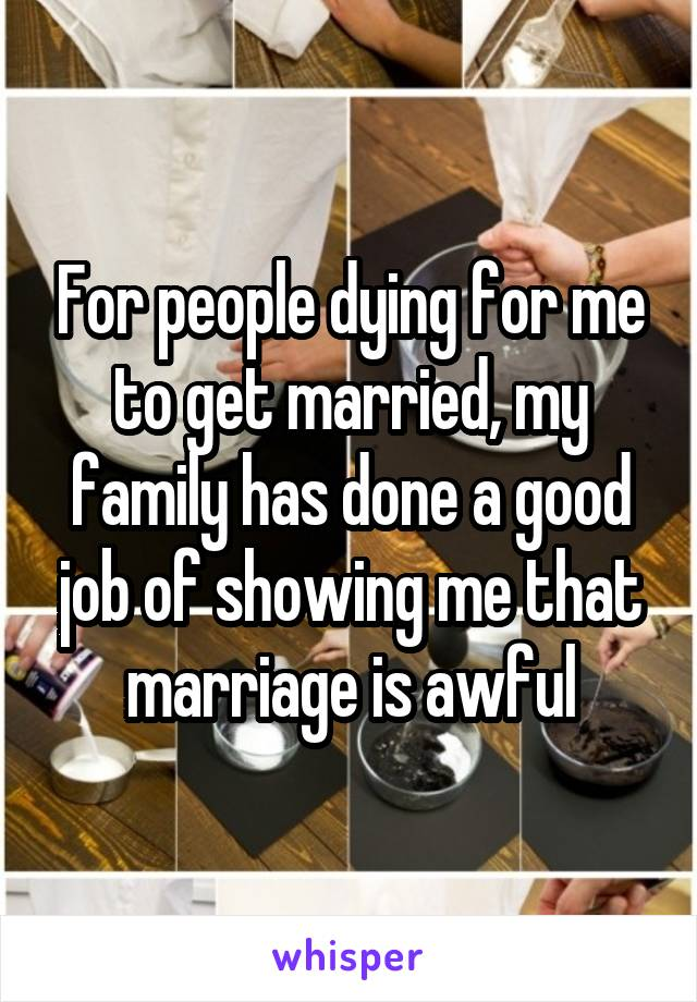 For people dying for me to get married, my family has done a good job of showing me that marriage is awful