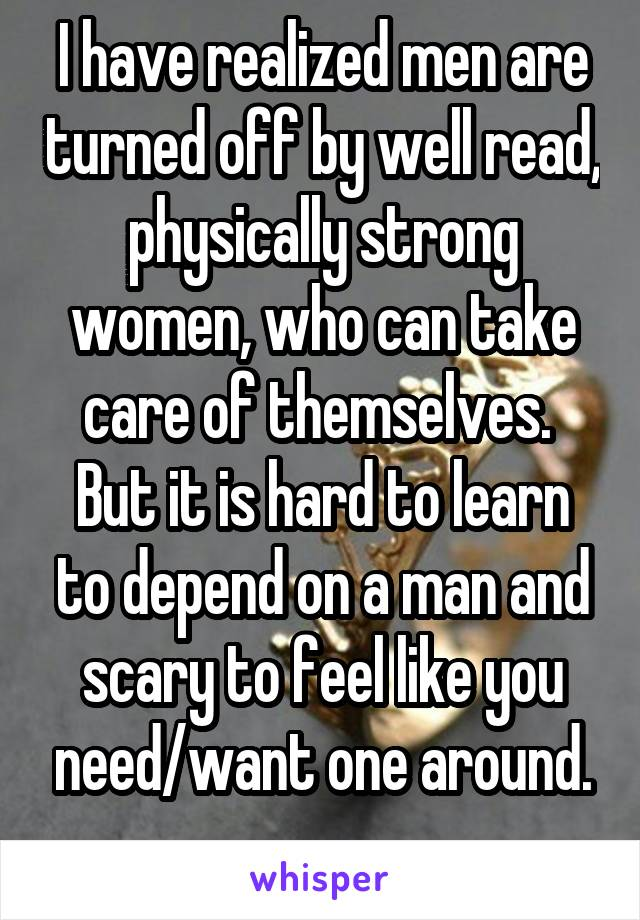 I have realized men are turned off by well read, physically strong women, who can take care of themselves.  But it is hard to learn to depend on a man and scary to feel like you need/want one around.