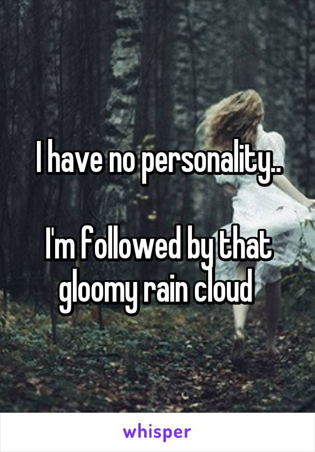 I have no personality..  I'm followed by that gloomy rain cloud
