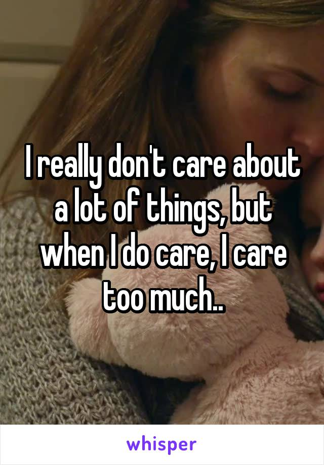 I really don't care about a lot of things, but when I do care, I care too much..