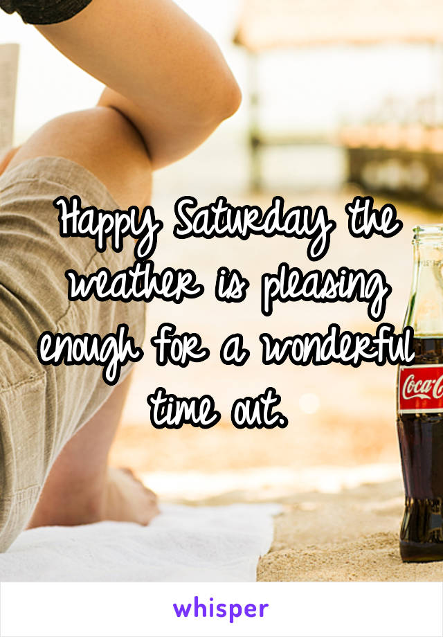 Happy Saturday the weather is pleasing enough for a wonderful time out.
