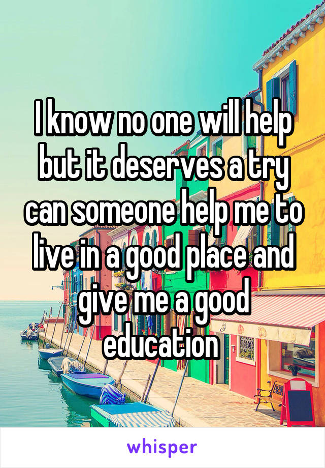 I know no one will help but it deserves a try can someone help me to live in a good place and give me a good education