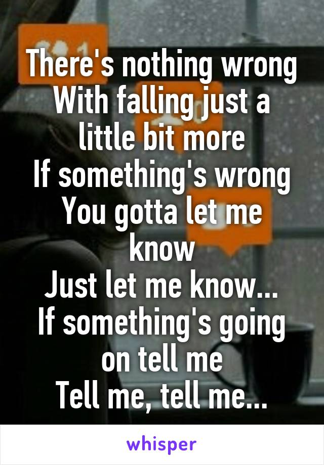 There's nothing wrong With falling just a little bit more If something's wrong You gotta let me know Just let me know... If something's going on tell me Tell me, tell me...