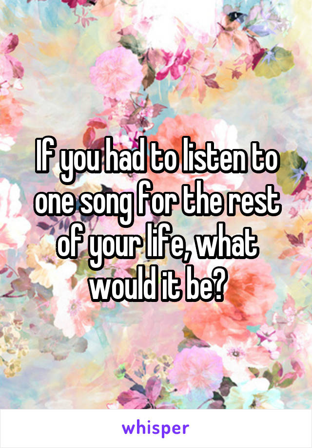 If you had to listen to one song for the rest of your life, what would it be?