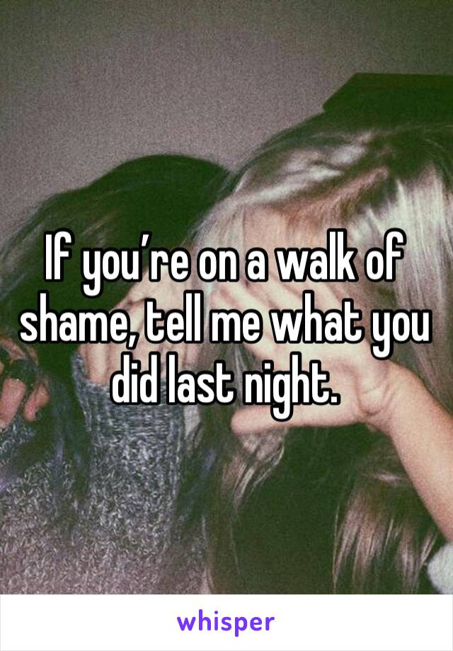 If you're on a walk of shame, tell me what you did last night.