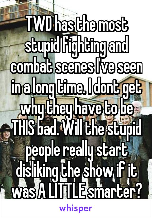TWD has the most stupid fighting and combat scenes I've seen in a long time. I dont get why they have to be THIS bad. Will the stupid people really start disliking the show if it was A LITTLE smarter?