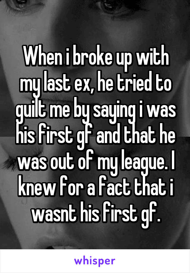 When i broke up with my last ex, he tried to guilt me by saying i was his first gf and that he was out of my league. I knew for a fact that i wasnt his first gf.