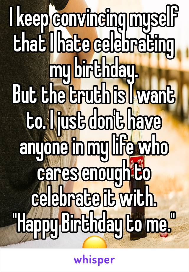 "I keep convincing myself that I hate celebrating my birthday. But the truth is I want to. I just don't have anyone in my life who cares enough to celebrate it with. ""Happy Birthday to me."" 😞"